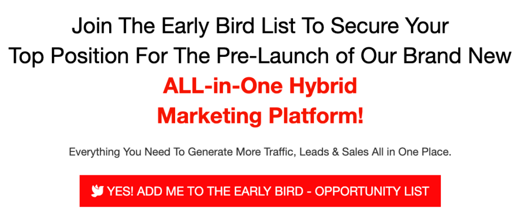Join The Early Bird List To Secure Your Top Position For The Pre-Launch of Our Brand New ALL-in-One Hybrid Marketing Platform!  Everything You Need To Generate More Traffic, Leads & Sales All in One Place.