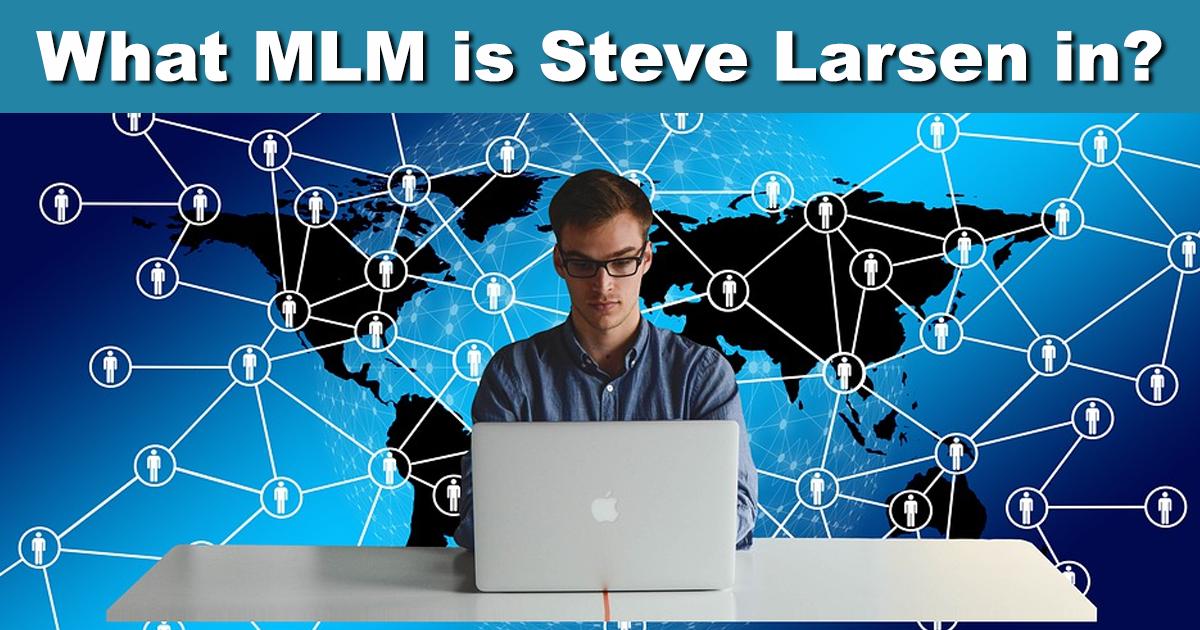 What MLM is Steve Larsen in? How to join Steve Larsen's team